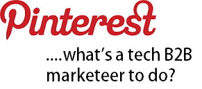 Pinterest...what's a tech B2B marketer to go?
